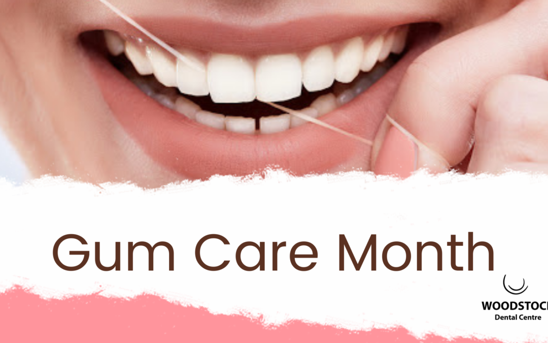 Gum Care Month- How to keep your gums healthy- Woodstock Dental Centre